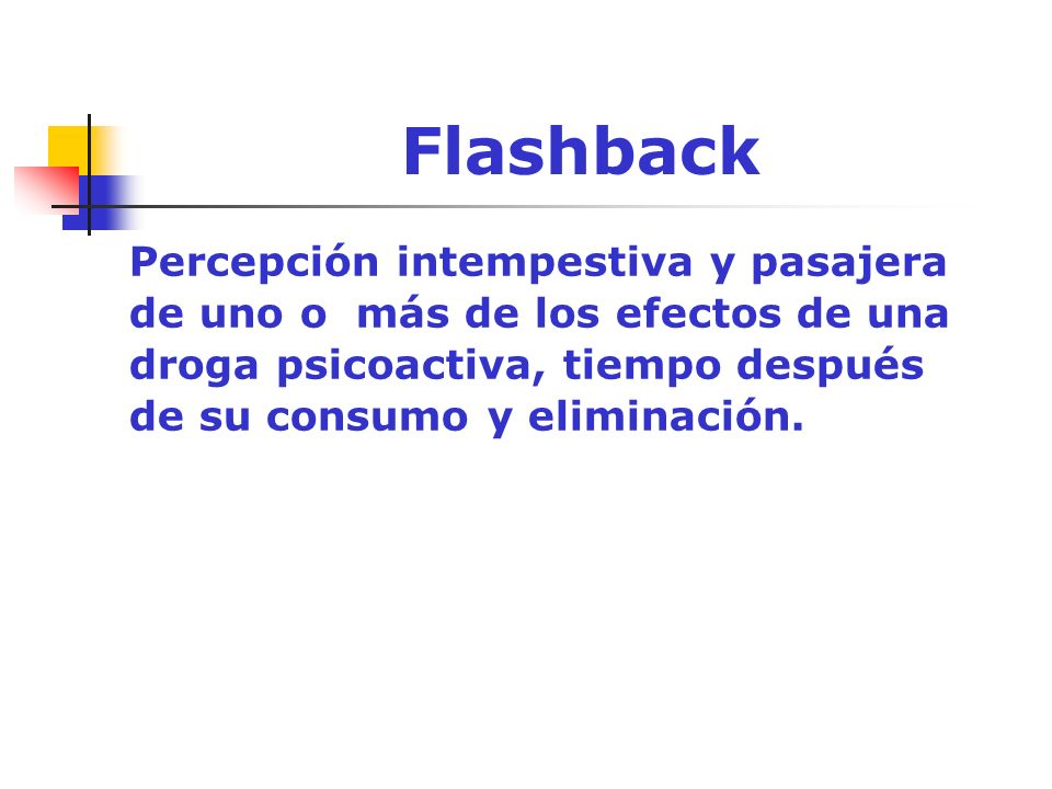 FlashbackPercepción intempestiva y pasajera de uno o más de los efectos de una droga psicoactiva, tiempo después de su consumo y eliminación.