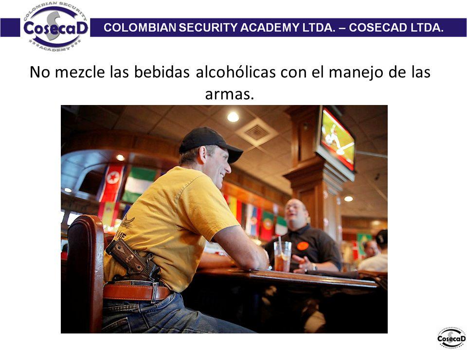 No mezcle las bebidas alcohólicas con el manejo de las armas.