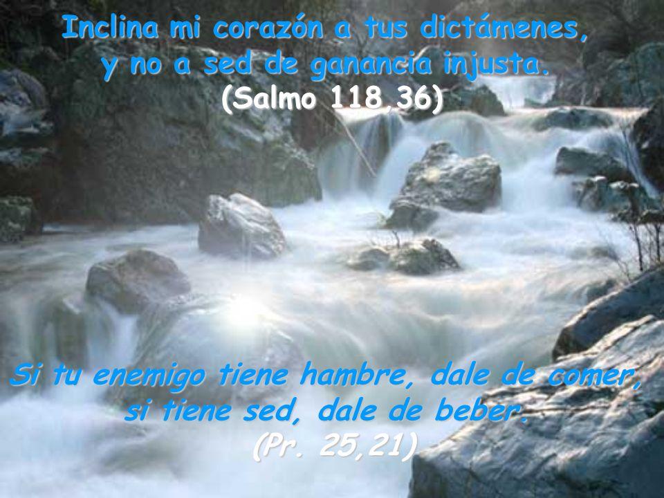 Inclina mi corazón a tus dictámenes, y no a sed de ganancia injusta.