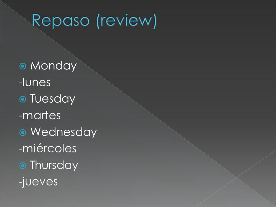 Repaso (review) Monday -lunes Tuesday -martes Wednesday -miércoles