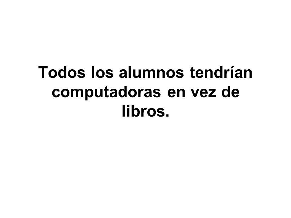 Todos los alumnos tendrían computadoras en vez de libros.