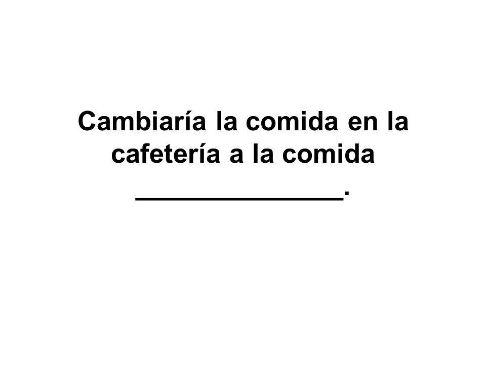 Cambiaría la comida en la cafetería a la comida ______________.