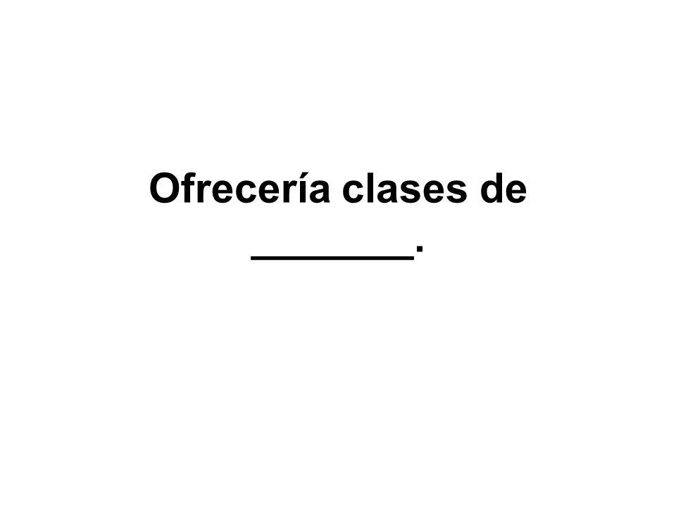 Ofrecería clases de _______.