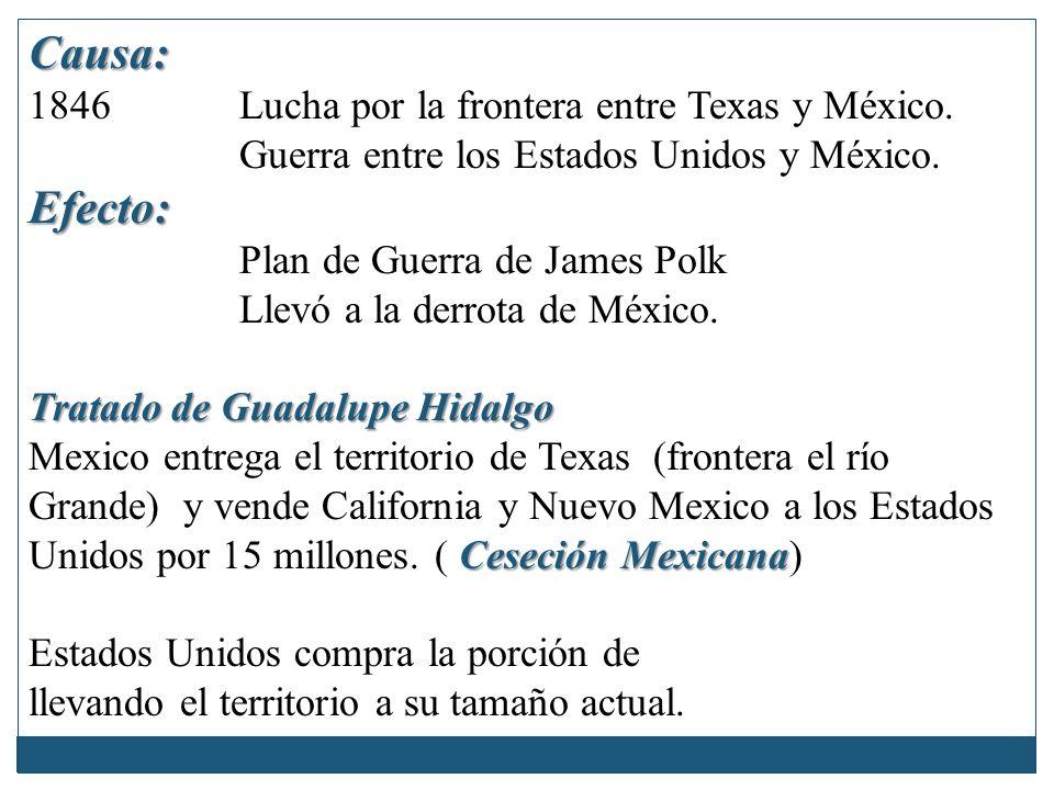 Causa: Efecto: 1846 Lucha por la frontera entre Texas y México.