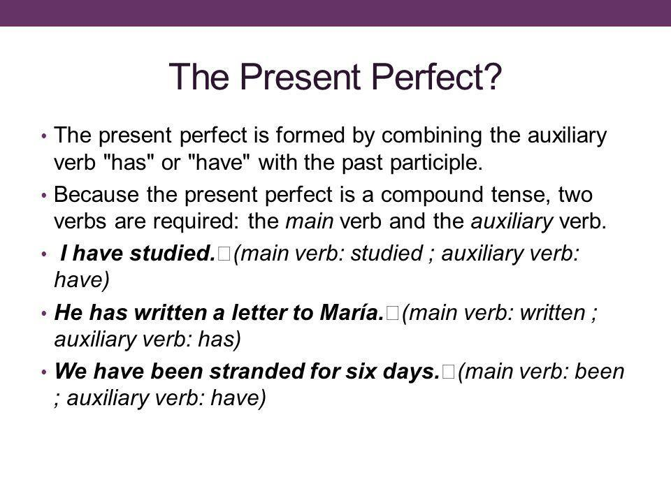 The Present Perfect The present perfect is formed by combining the auxiliary verb has or have with the past participle.