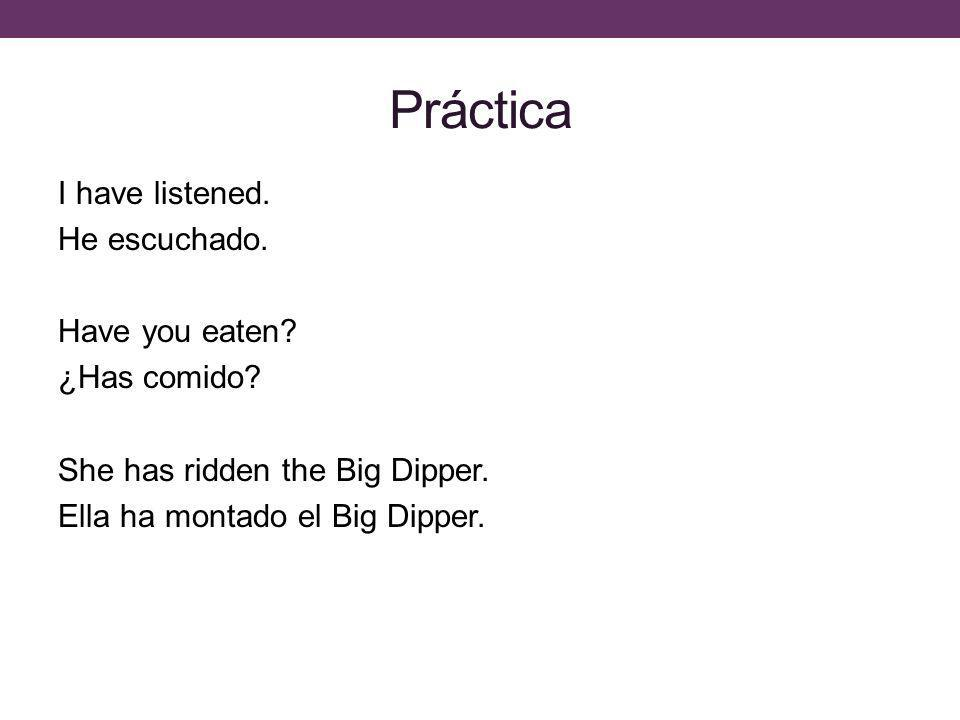 Práctica I have listened. He escuchado. Have you eaten.