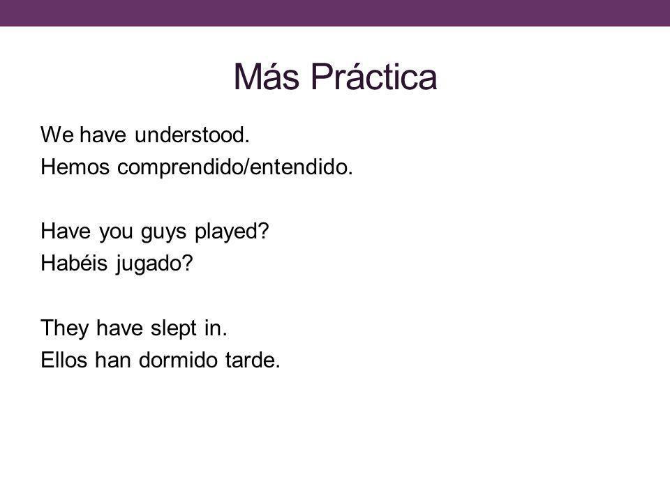 Más Práctica We have understood. Hemos comprendido/entendido.