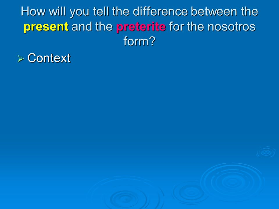 How will you tell the difference between the present and the preterite for the nosotros form
