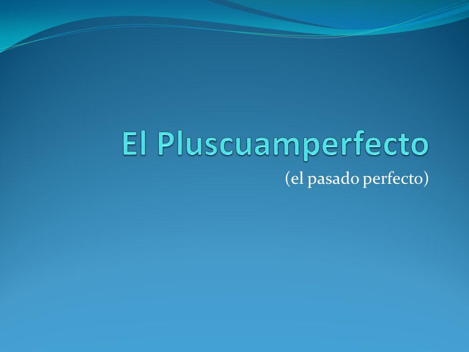 El Pluscuamperfecto (el pasado perfecto)
