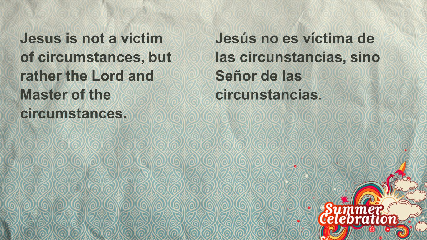 Circumstances Jesus is not a victim of circumstances, but rather the Lord and Master of the circumstances.