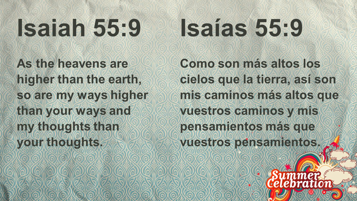 Isajah 55:9 Isaiah 55:9. As the heavens are higher than the earth, so are my ways higher than your ways and my thoughts than your thoughts.