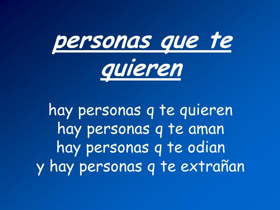 personas que te quieren hay personas q te quieren hay personas q te aman hay personas q te odian y hay personas q te extrañan