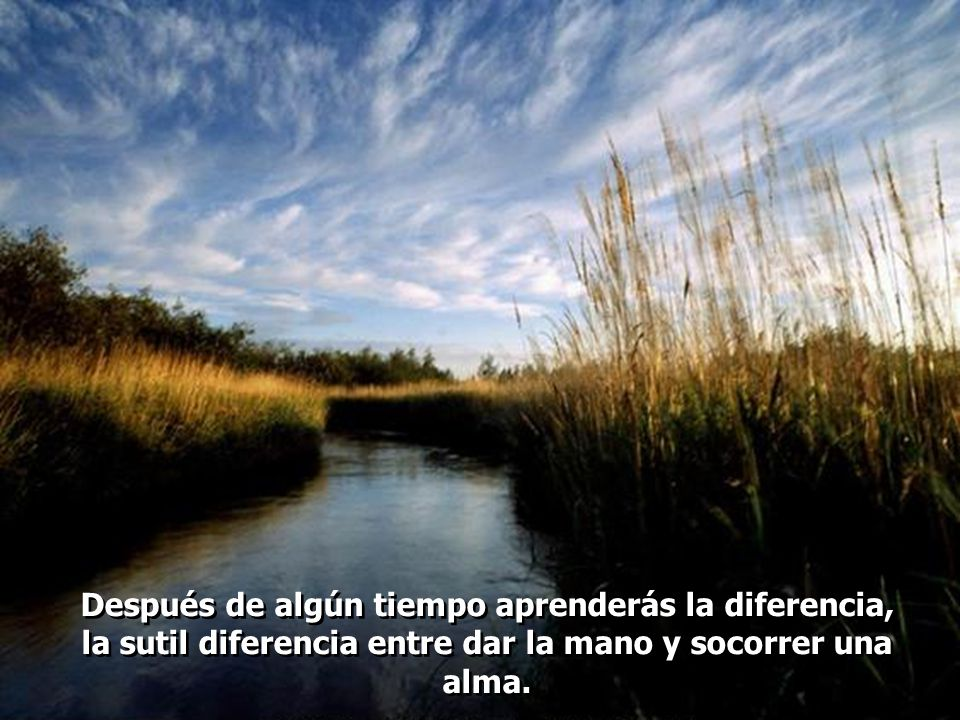 Después de algún tiempo aprenderás la diferencia, la sutil diferencia entre dar la mano y socorrer una alma.