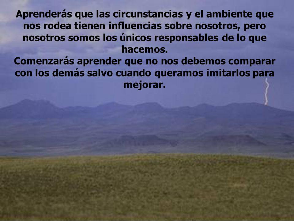 Aprenderás que las circunstancias y el ambiente que nos rodea tienen influencias sobre nosotros, pero nosotros somos los únicos responsables de lo que hacemos.