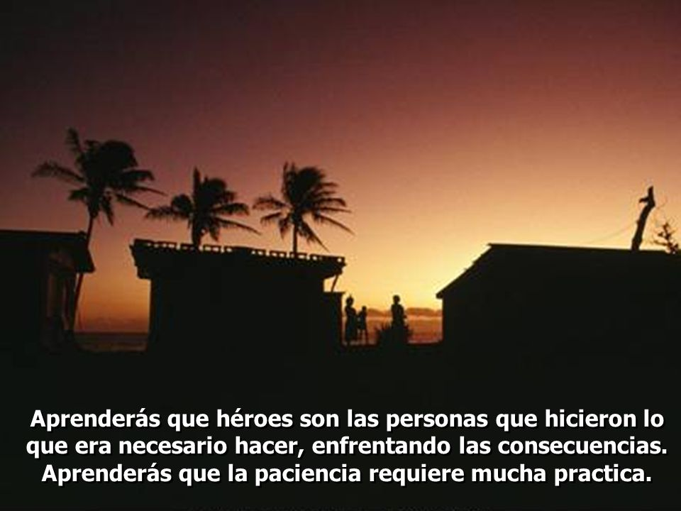 Aprenderás que héroes son las personas que hicieron lo que era necesario hacer, enfrentando las consecuencias.