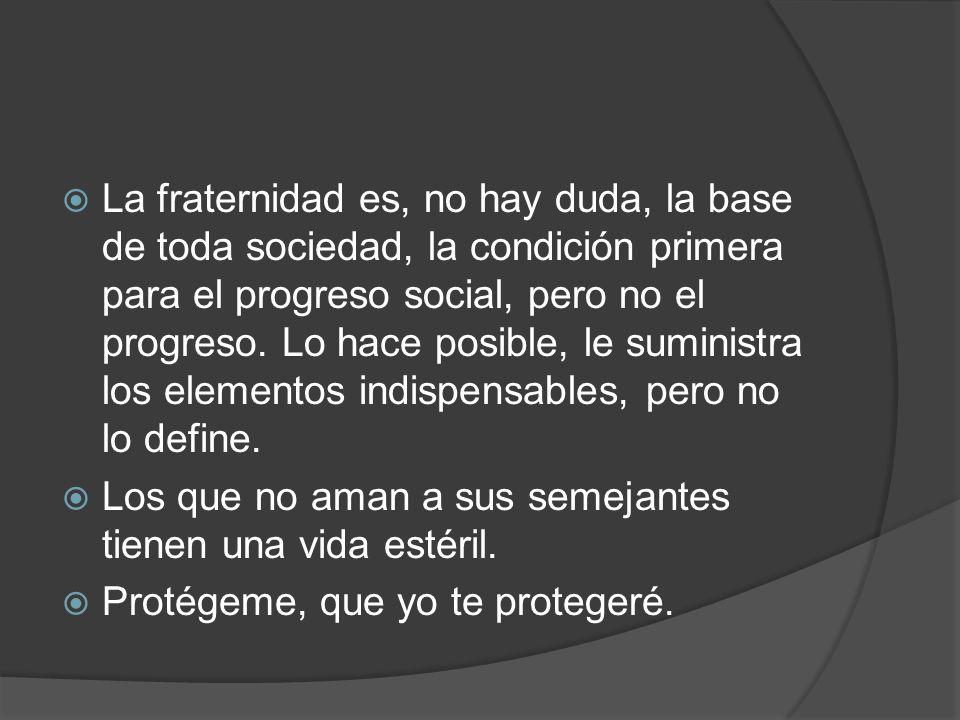 La fraternidad es, no hay duda, la base de toda sociedad, la condición primera para el progreso social, pero no el progreso. Lo hace posible, le suministra los elementos indispensables, pero no lo define.