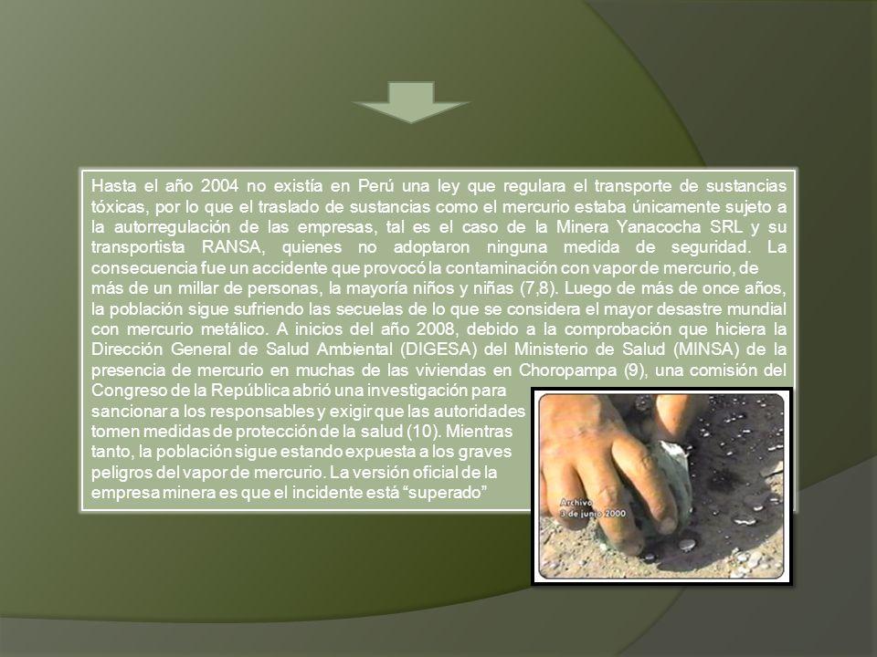Hasta el año 2004 no existía en Perú una ley que regulara el transporte de sustancias tóxicas, por lo que el traslado de sustancias como el mercurio estaba únicamente sujeto a la autorregulación de las empresas, tal es el caso de la Minera Yanacocha SRL y su transportista RANSA, quienes no adoptaron ninguna medida de seguridad. La consecuencia fue un accidente que provocó la contaminación con vapor de mercurio, de