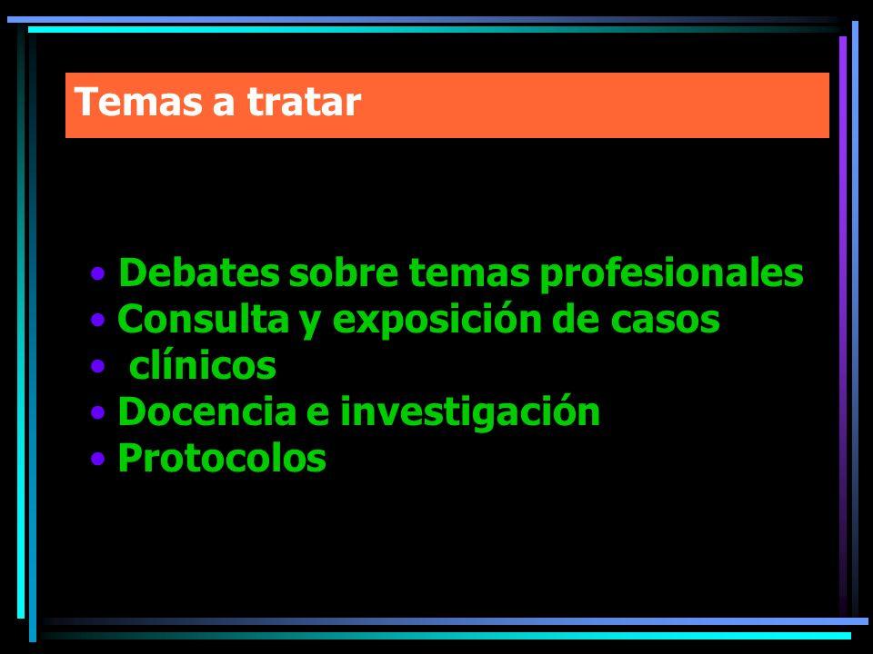 Temas a tratar Debates sobre temas profesionales. Consulta y exposición de casos. clínicos. Docencia e investigación.