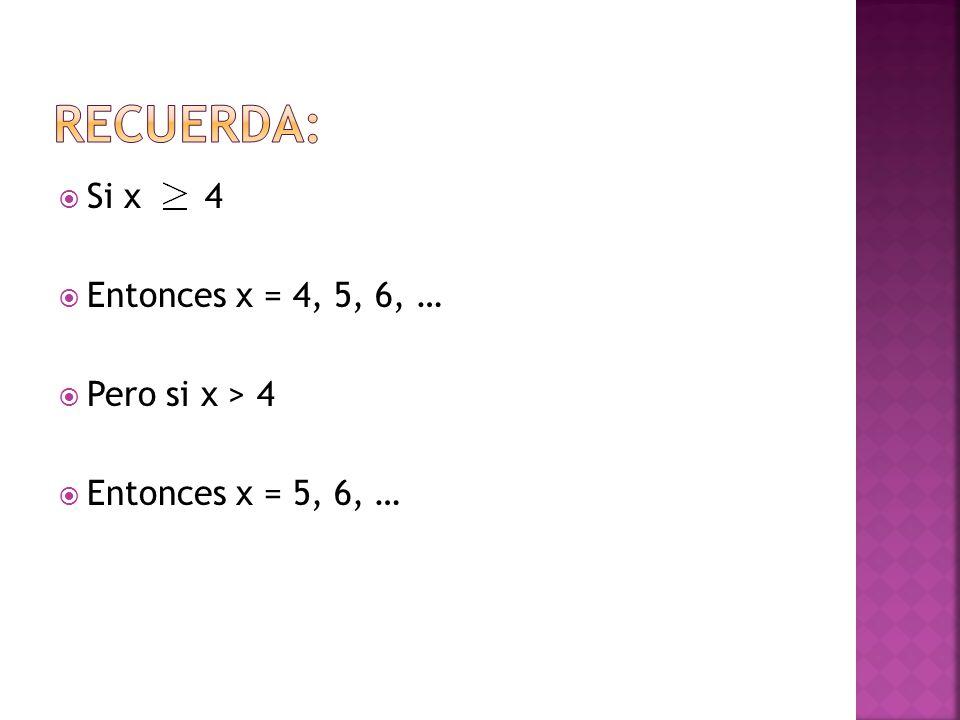 RECUERDA: Si x 4 Entonces x = 4, 5, 6, … Pero si x > 4