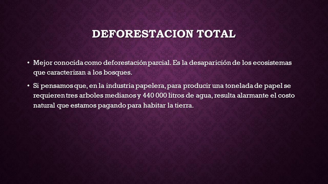 DEFORESTACION TOTAL Mejor conocida como deforestación parcial. Es la desaparición de los ecosistemas que caracterizan a los bosques.