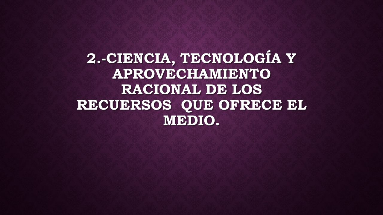 2.-CIENCIA, TECNOLOGÍA Y APROVECHAMIENTO RACIONAL DE LOS RECUERSOS QUE OFRECE EL MEDIO.