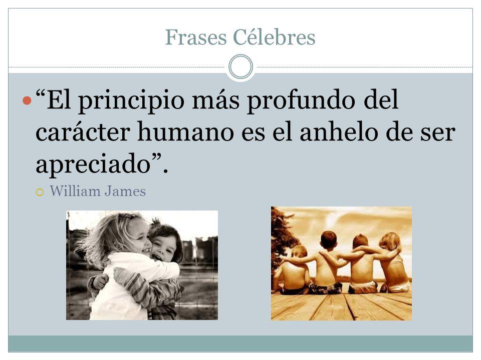 Frases Célebres El principio más profundo del carácter humano es el anhelo de ser apreciado .