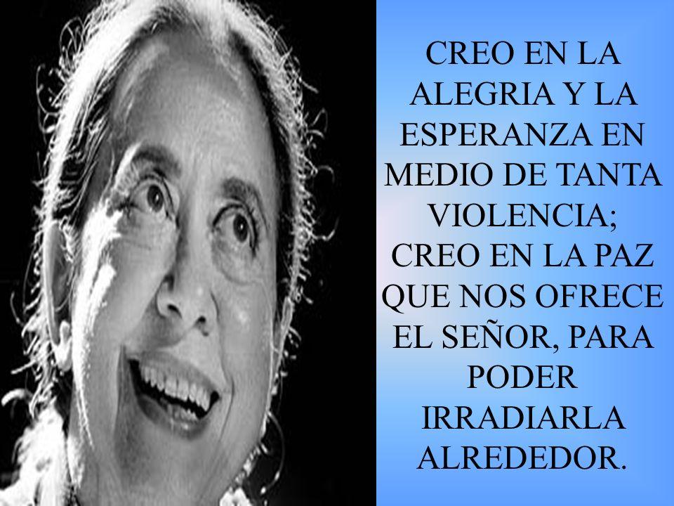 CREO EN LA ALEGRIA Y LA ESPERANZA EN MEDIO DE TANTA VIOLENCIA; CREO EN LA PAZ QUE NOS OFRECE EL SEÑOR, PARA PODER IRRADIARLA ALREDEDOR.