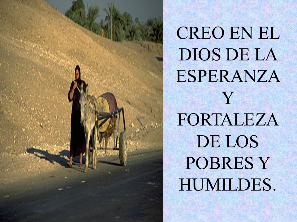 CREO EN EL DIOS DE LA ESPERANZA Y FORTALEZA DE LOS POBRES Y HUMILDES.