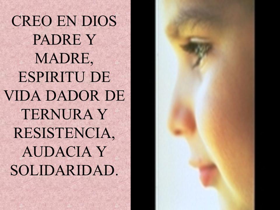 CREO EN DIOS PADRE Y MADRE, ESPIRITU DE VIDA DADOR DE TERNURA Y RESISTENCIA, AUDACIA Y SOLIDARIDAD.
