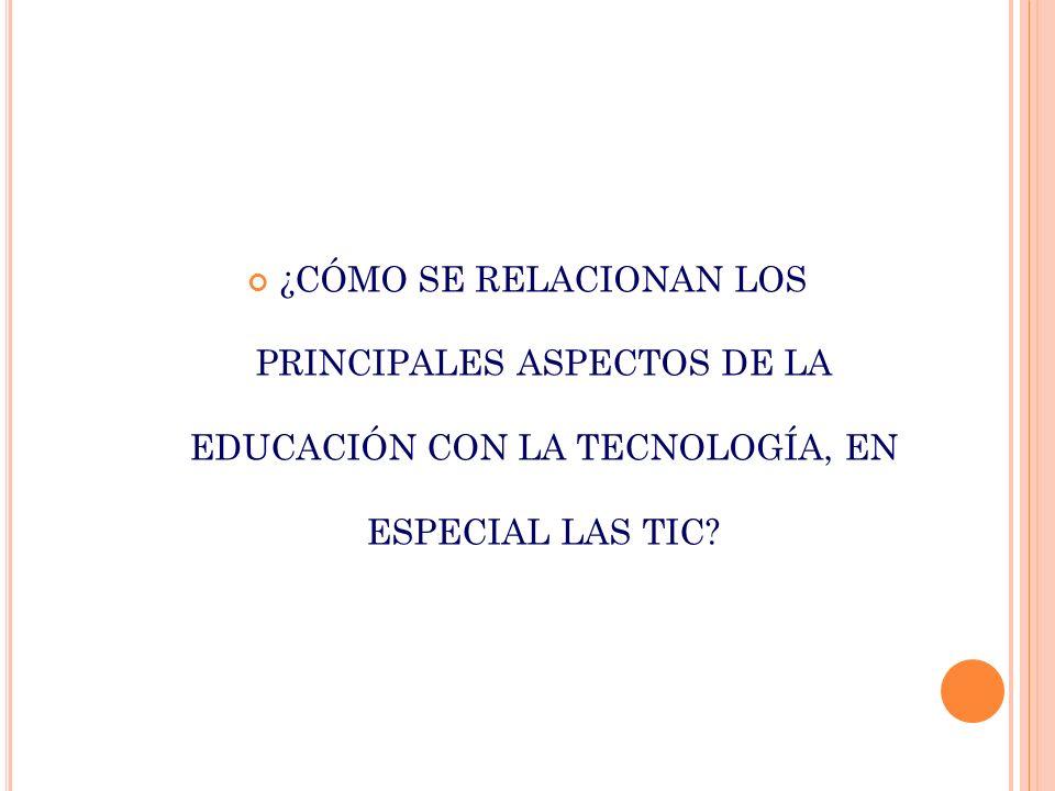 ¿CÓMO SE RELACIONAN LOS PRINCIPALES ASPECTOS DE LA EDUCACIÓN CON LA TECNOLOGÍA, EN ESPECIAL LAS TIC