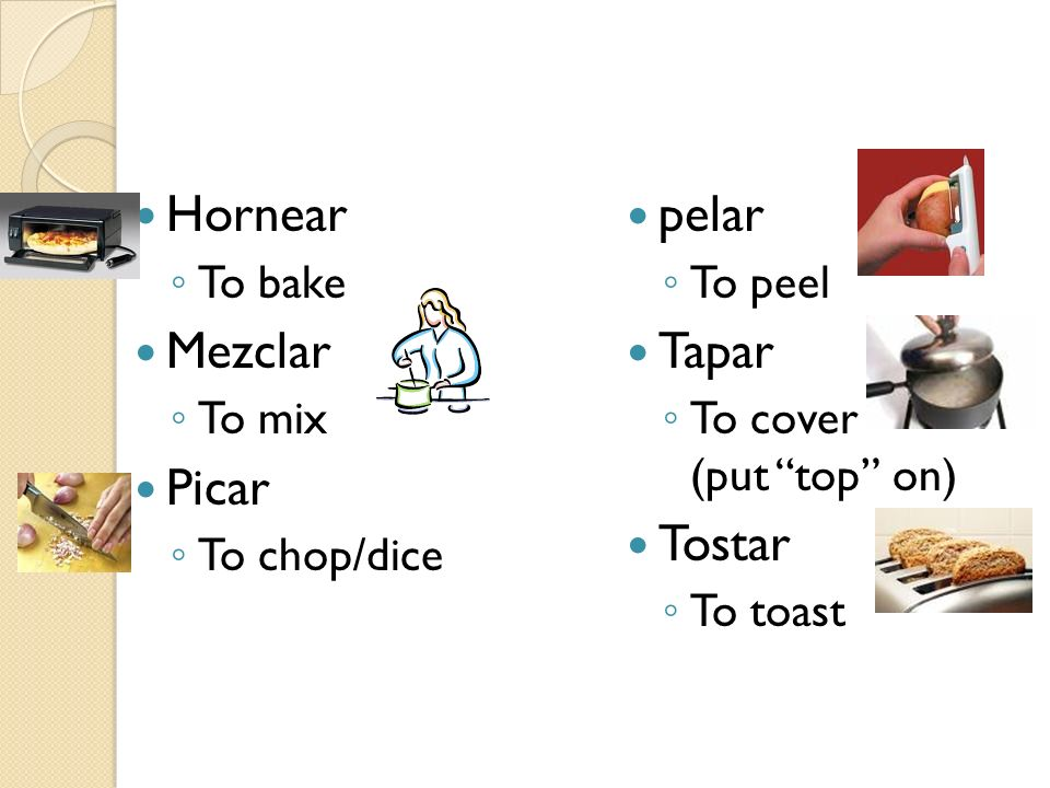 Hornear Mezclar Picar pelar Tapar Tostar To bake To mix To chop/dice