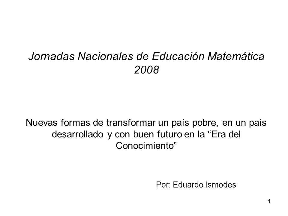 Jornadas Nacionales de Educación Matemática 2008 Nuevas formas de transformar un país pobre, en un país desarrollado y con buen futuro en la Era del Conocimiento