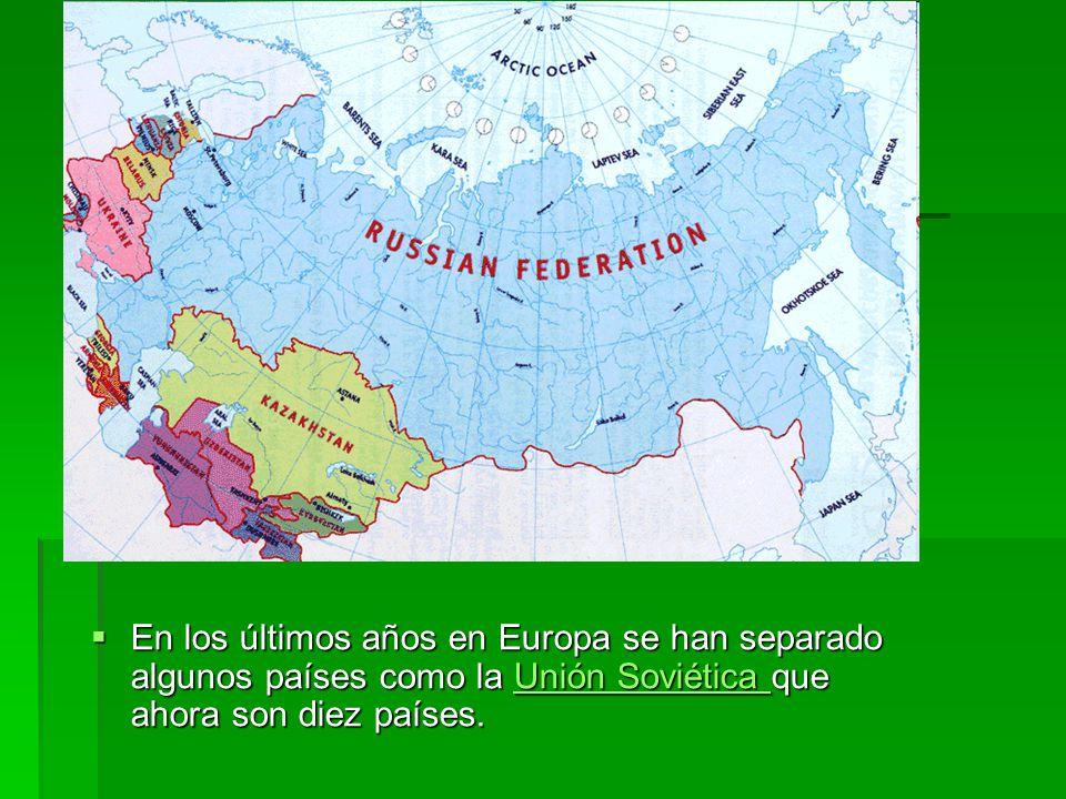En los últimos años en Europa se han separado algunos países como la Unión Soviética que ahora son diez países.