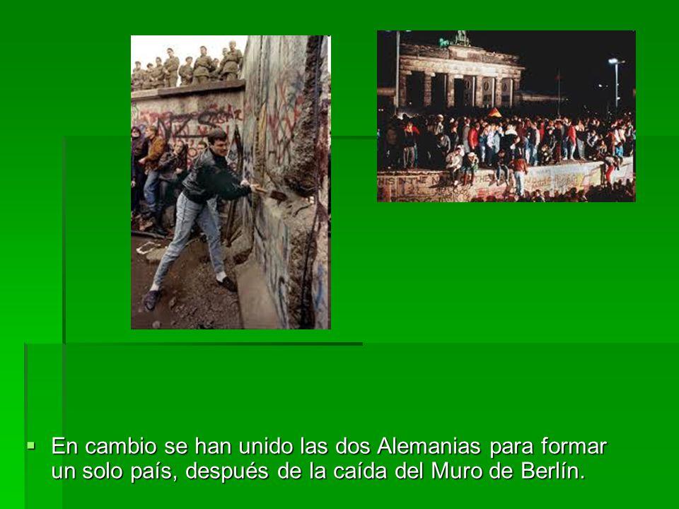 En cambio se han unido las dos Alemanias para formar un solo país, después de la caída del Muro de Berlín.