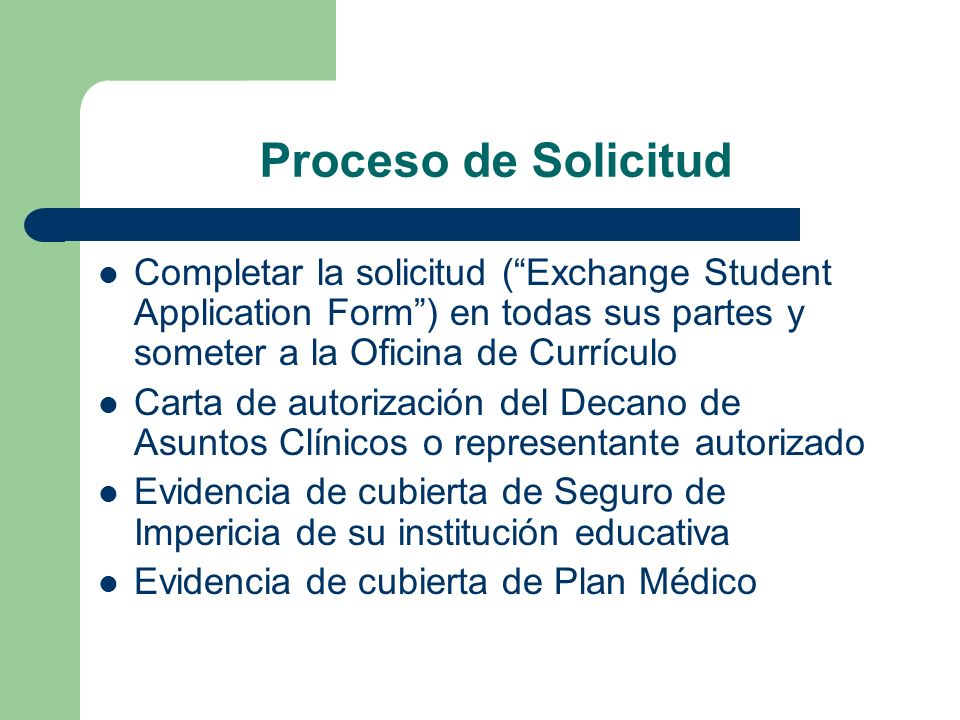 Proceso de Solicitud Completar la solicitud ( Exchange Student Application Form ) en todas sus partes y someter a la Oficina de Currículo.