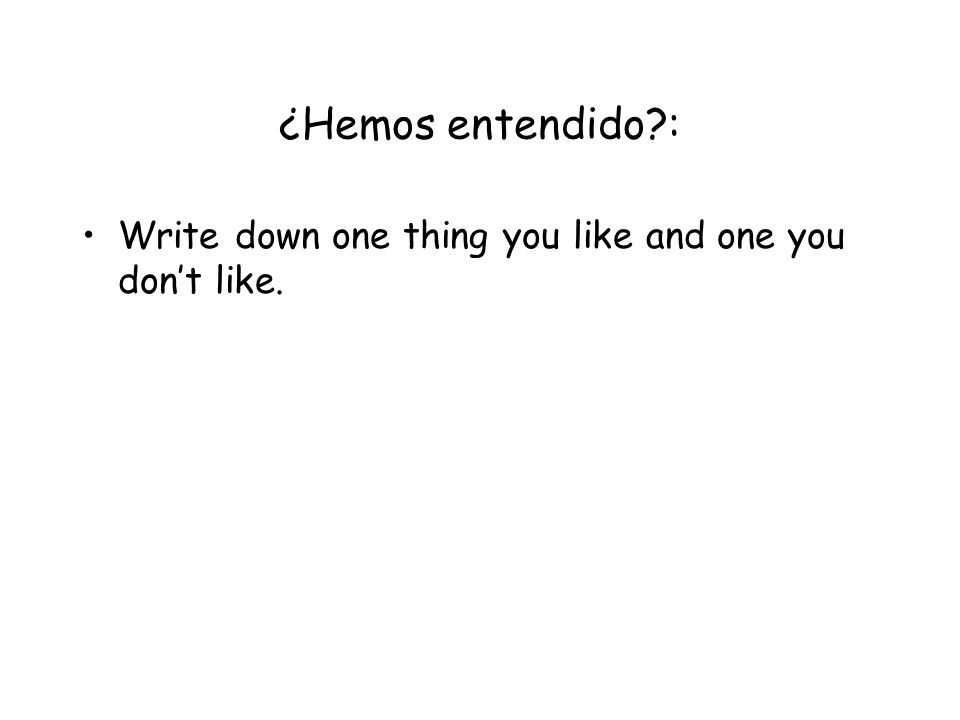 ¿Hemos entendido : Write down one thing you like and one you don't like.
