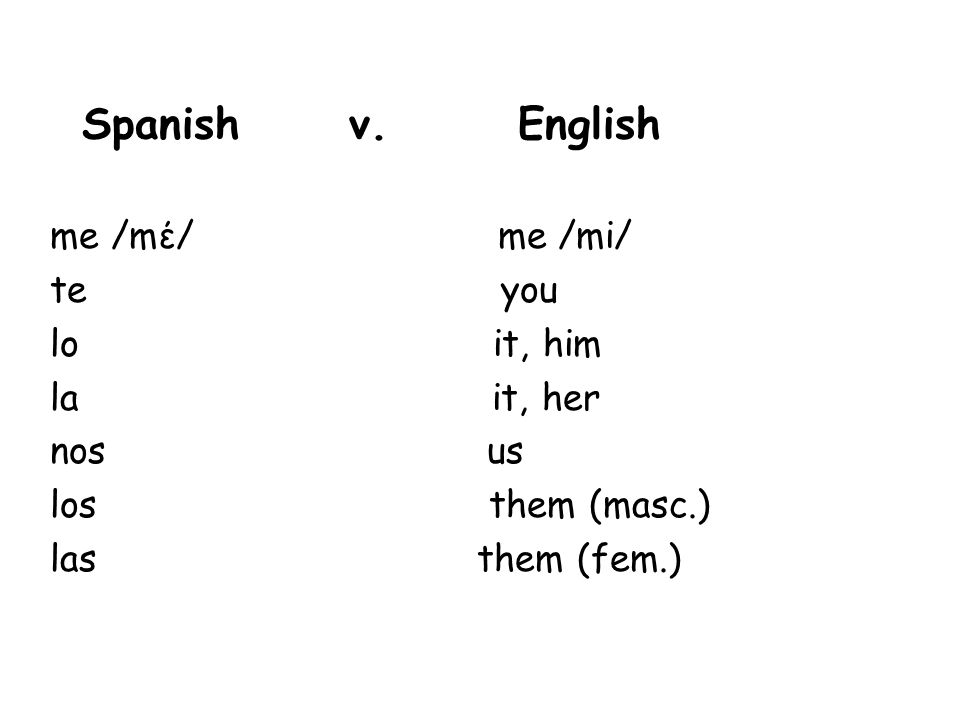 Spanish v. English me /mέ/ me /mi/ te you lo it, him la it, her nos us