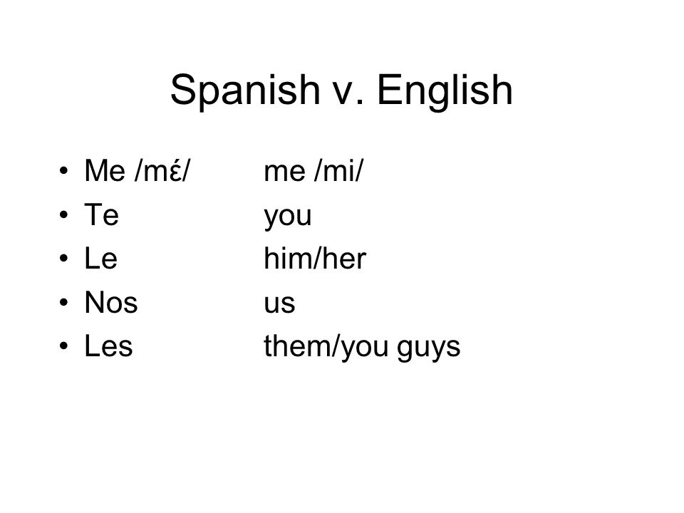 Spanish v. English Me /mέ/ me /mi/ Te you Le him/her Nos us