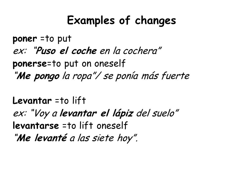 Examples of changes poner =to put ex: Puso el coche en la cochera