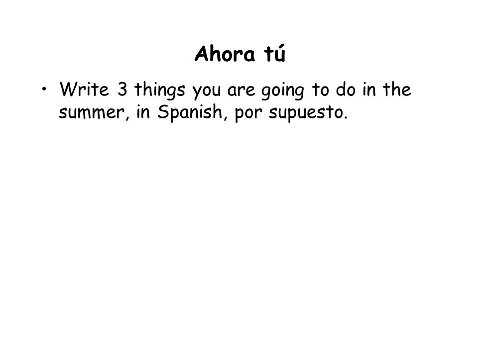 Ahora tú Write 3 things you are going to do in the summer, in Spanish, por supuesto.