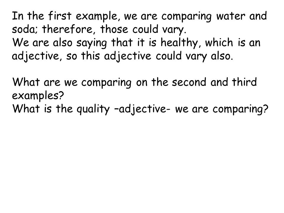 In the first example, we are comparing water and soda; therefore, those could vary.