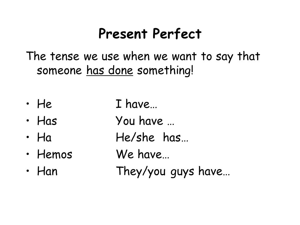 Present Perfect The tense we use when we want to say that someone has done something! He I have…