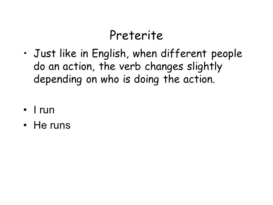PreteriteJust like in English, when different people do an action, the verb changes slightly depending on who is doing the action.