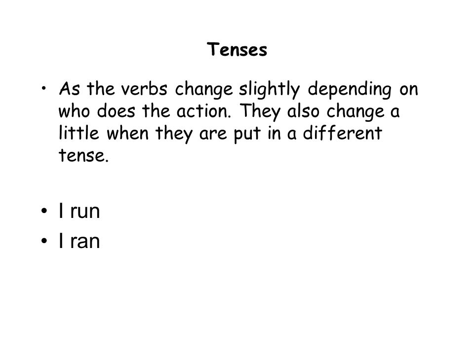 TensesAs the verbs change slightly depending on who does the action. They also change a little when they are put in a different tense.