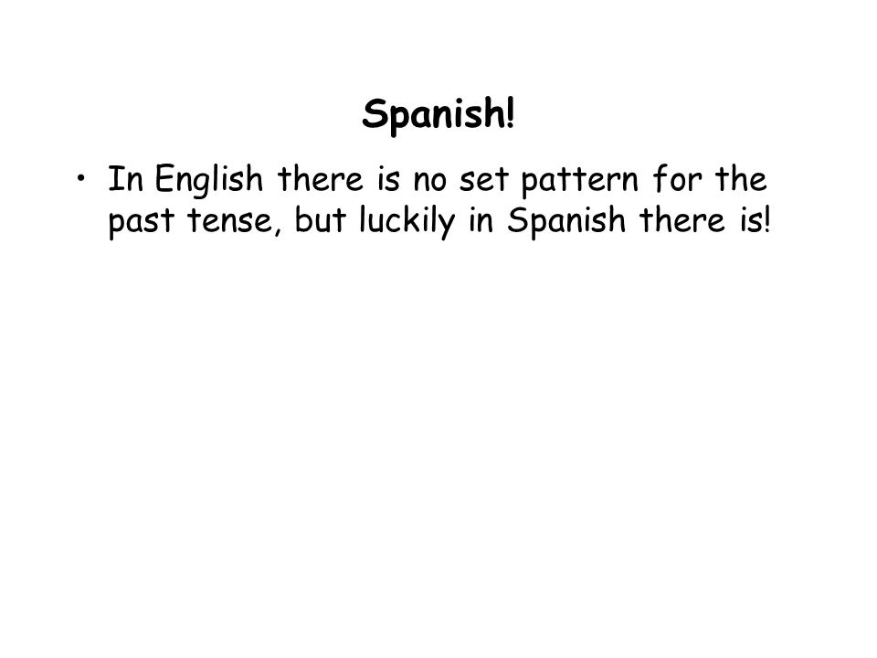 Spanish! In English there is no set pattern for the past tense, but luckily in Spanish there is!