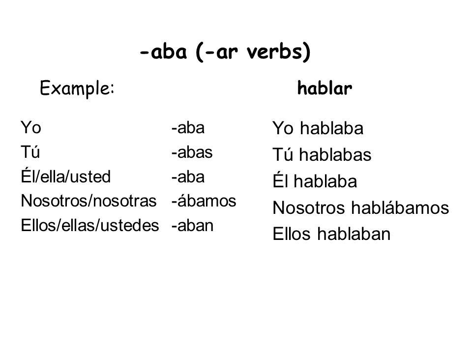 -aba (-ar verbs) Example: hablar Yo hablaba Tú hablabas Él hablaba