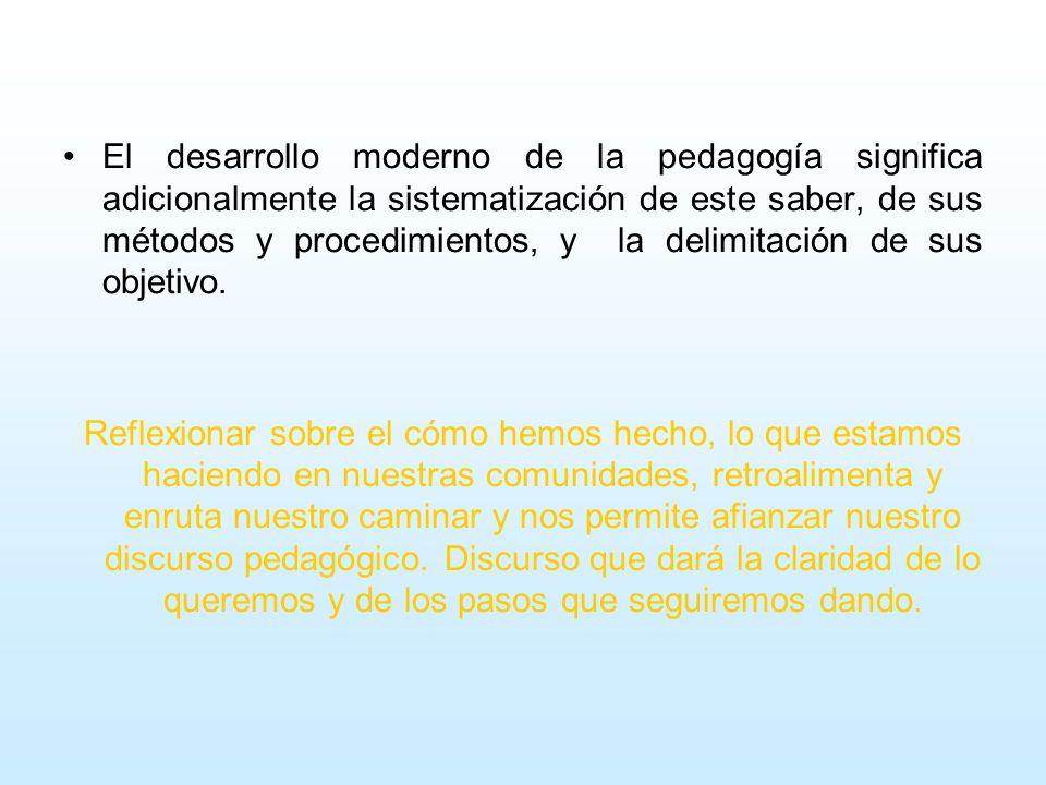 El desarrollo moderno de la pedagogía significa adicionalmente la sistematización de este saber, de sus métodos y procedimientos, y la delimitación de sus objetivo.