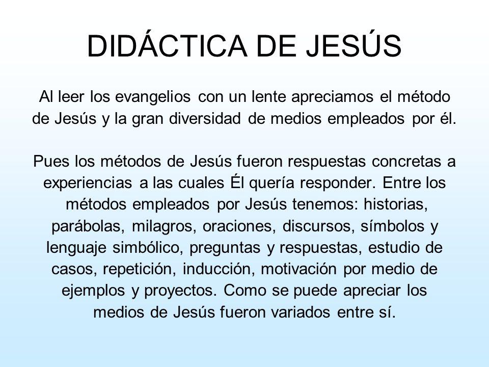 DIDÁCTICA DE JESÚS Al leer los evangelios con un lente apreciamos el método. de Jesús y la gran diversidad de medios empleados por él.