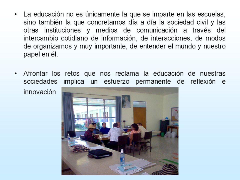 La educación no es únicamente la que se imparte en las escuelas, sino también la que concretamos día a día la sociedad civil y las otras instituciones y medios de comunicación a través del intercambio cotidiano de información, de interacciones, de modos de organizarnos y muy importante, de entender el mundo y nuestro papel en él.