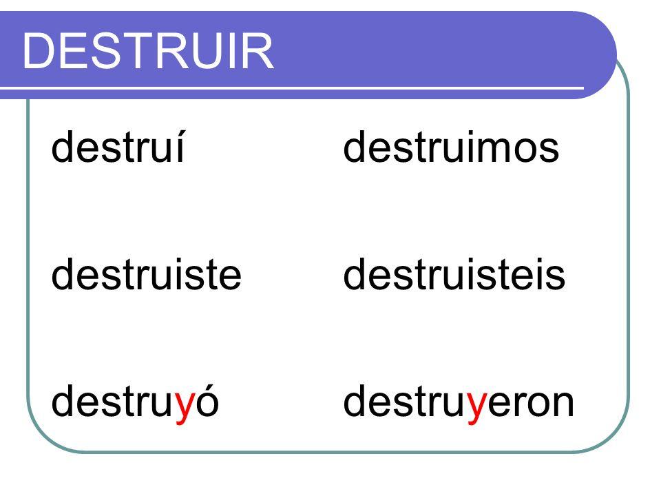DESTRUIR destruí destruiste destruyó destruimos destruisteis
